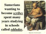 sumerians wanting to become scribes spent many years studying in schools called eddudas