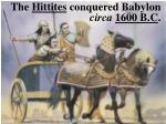 the hittites conquered babylon circa 1600 b c