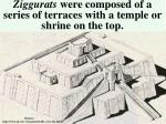 ziggurats were composed of a series of terraces with a temple or shrine on the top