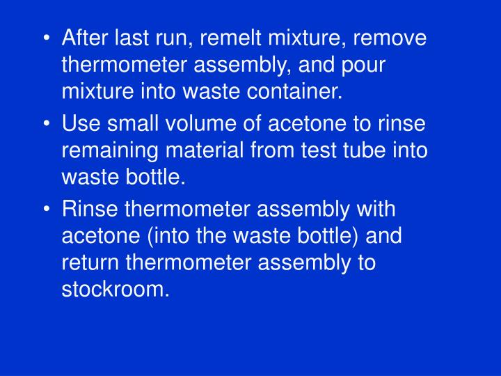 After last run, remelt mixture, remove thermometer assembly, and pour mixture into waste container.