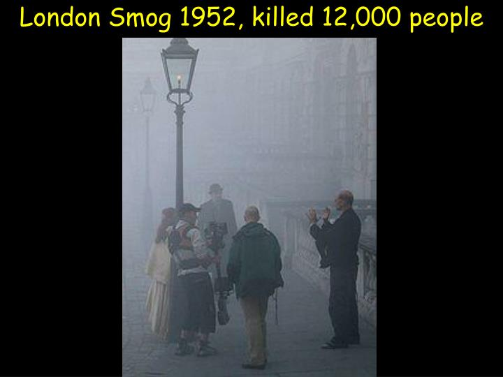 London Smog 1952, killed 12,000 people