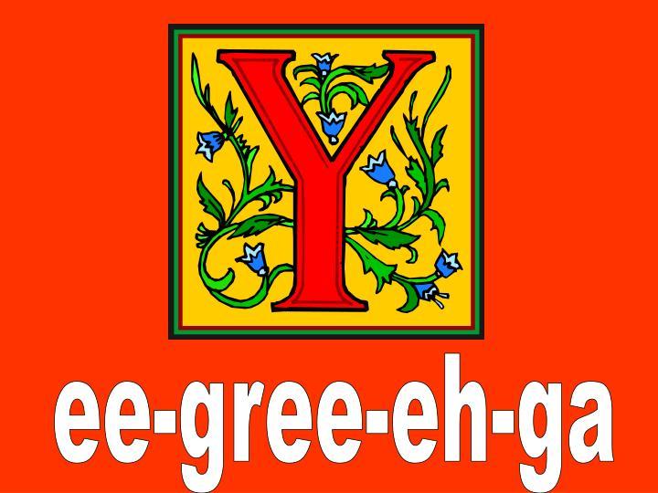 ee-gree-eh-ga