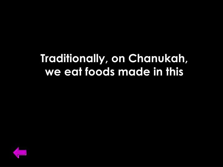 Traditionally, on Chanukah,