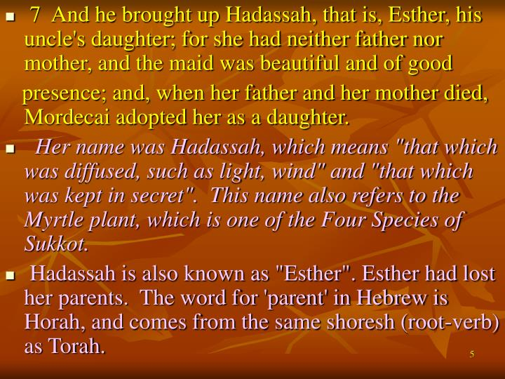 7  And he brought up Hadassah, that is, Esther, his uncle's daughter; for she had neither father nor mother, and the maid was beautiful and of good