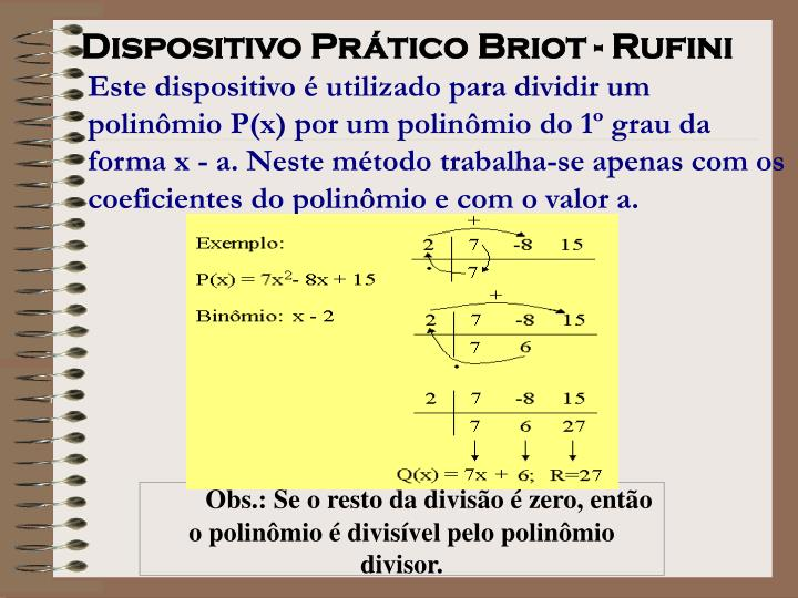 Este dispositivo é utilizado para dividir um polinômio P(x) por um polinômio do 1º grau da forma x - a. Neste método trabalha-se apenas com os coeficientes do polinômio e com o valor a.