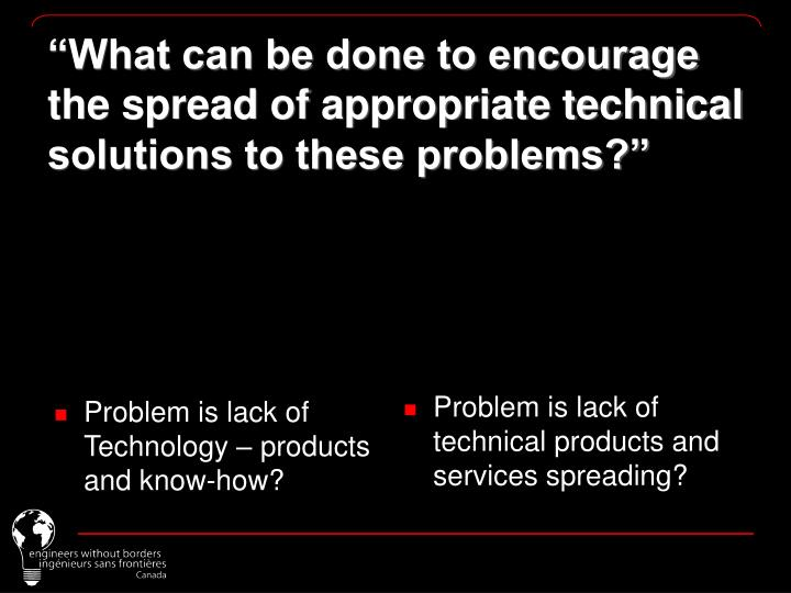 Problem is lack of Technology – products and know-how?