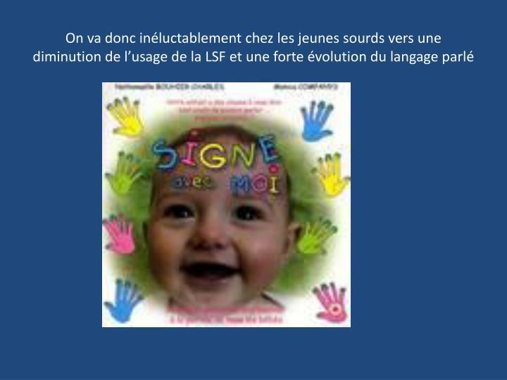 On va donc inéluctablement chez les jeunes sourds vers une diminution de l'usage de la LSF et une forte évolution du langage parlé