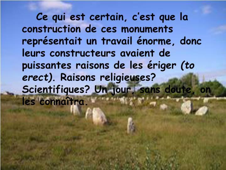 Ce qui est certain, c'est que la construction de ces monuments représentait un travail énorme, donc leurs constructeurs avaient de puissantes raisons de les ériger