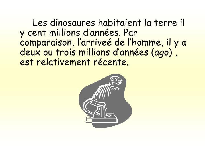 Les dinosaures habitaient la terre il y cent millions d'années. Par comparaison, l'arriveé de l'homme, il y a deux ou trois millions d'années (