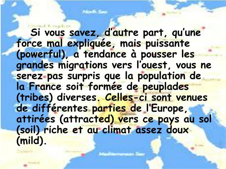 Si vous savez, d'autre part, qu'une force mal expliquée, mais puissante (powerful), a tendance à pousser les grandes migrations vers l'ouest, vous ne serez pas surpris que la population de la France soit formée de peuplades (tribes) diverses. Celles-ci sont venues de différentes parties de l'Europe, attirées (attracted) vers ce pays au sol (soil) riche et au climat assez doux (mild).