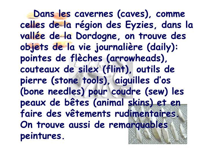 Dans les cavernes (caves), comme celles de la région des Eyzies, dans la vallée de la Dordogne, on trouve des objets de la vie journalière (daily): pointes de flèches (arrowheads), couteaux de silex (flint), outils de pierre (stone tools), aiguilles d'os (bone needles) pour coudre (sew) les peaux de bêtes (animal skins) et en faire des vêtements rudimentaires. On trouve aussi de remarquables peintures.