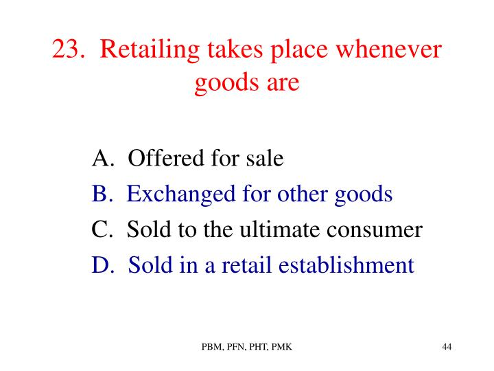 23.  Retailing takes place whenever goods are