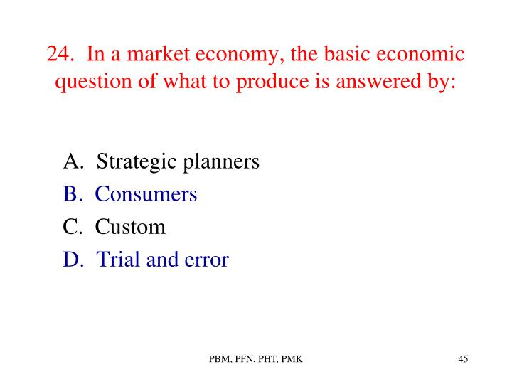 24.  In a market economy, the basic economic question of what to produce is answered by: