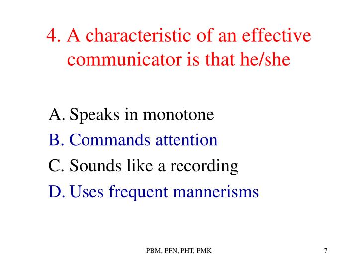 4. A characteristic of an effective communicator is that he/she