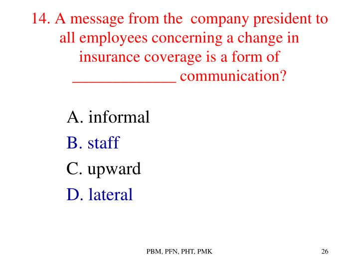 14. A message from the  company president to all employees concerning a change in insurance coverage is a form of _____________ communication?