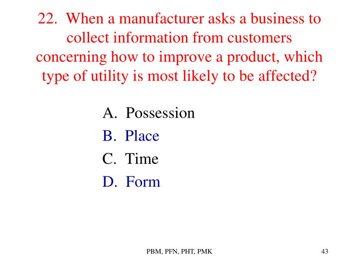 22.  When a manufacturer asks a business to collect information from customers concerning how to improve a product, which type of utility is most likely to be affected?