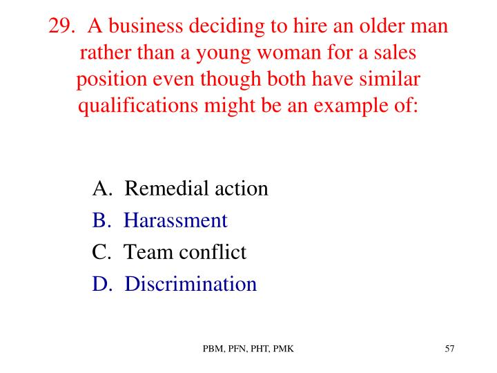 29.  A business deciding to hire an older man rather than a young woman for a sales position even though both have similar qualifications might be an example of: