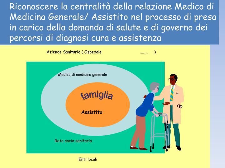 Riconoscere la centralità della relazione Medico di Medicina Generale/ Assistito nel processo di presa in carico della domanda di salute e di governo dei percorsi di diagnosi cura e assistenza