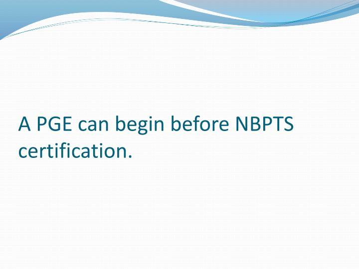 A PGE can begin before NBPTS certification.