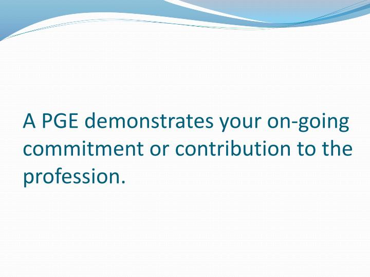 A PGE demonstrates your on-going commitment or contribution to the profession.