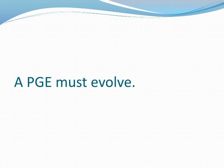 A PGE must evolve.