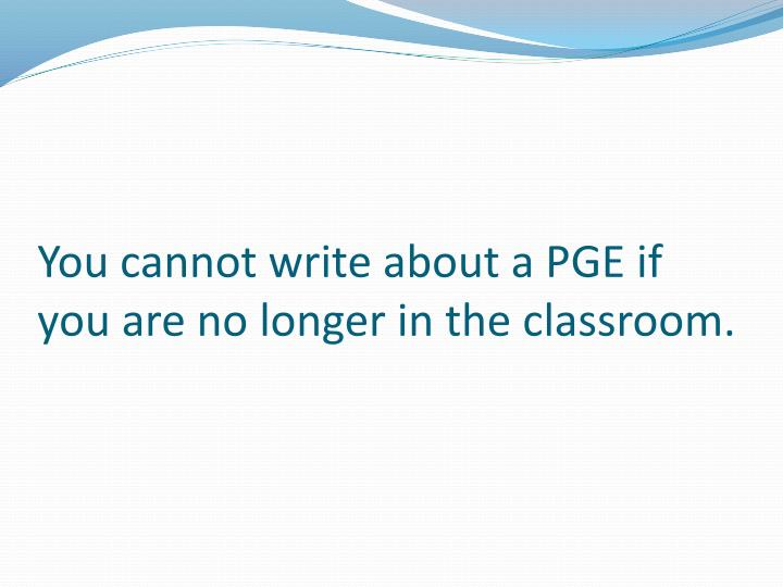 You cannot write about a PGE if you are no longer in the classroom.