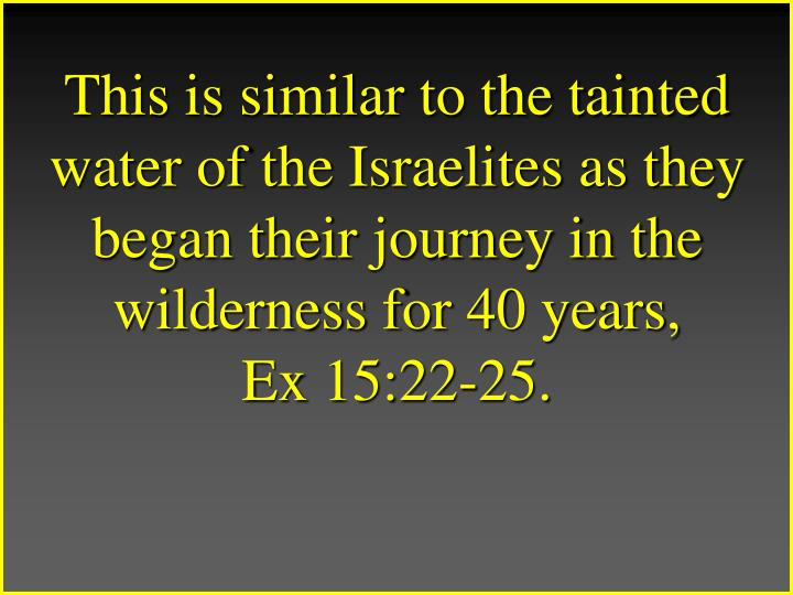 This is similar to the tainted water of the Israelites as they began their journey in the wilderness for 40 years,