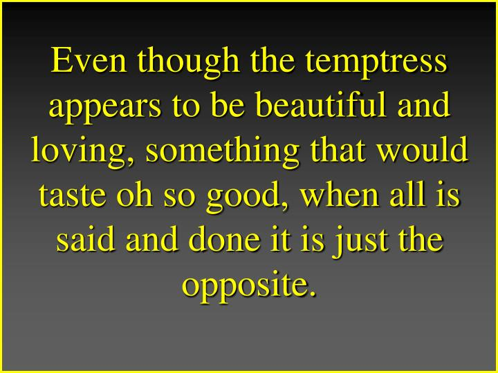 Even though the temptress appears to be beautiful and loving, something that would taste oh so good, when all is said and done it is just the opposite.
