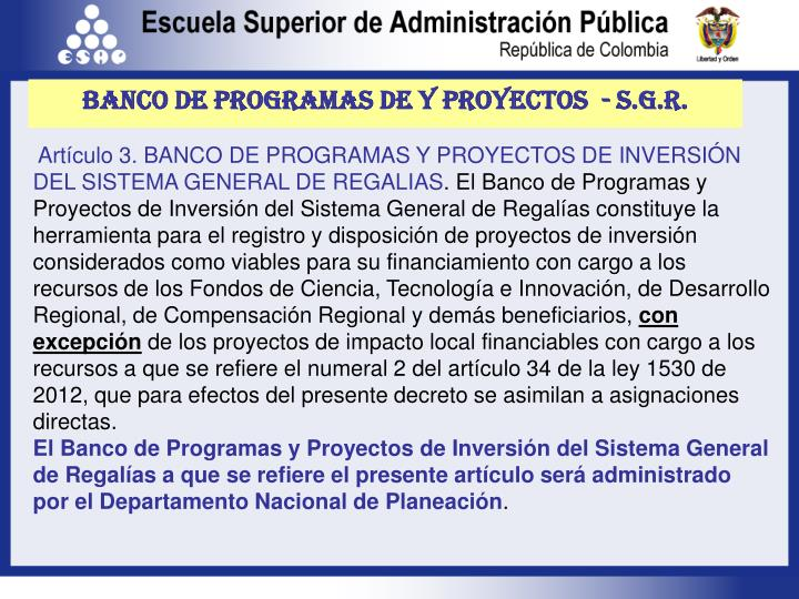 Artículo 3. BANCO DE PROGRAMAS Y PROYECTOS DE INVERSIÓN DEL SISTEMA GENERAL DE REGALIAS