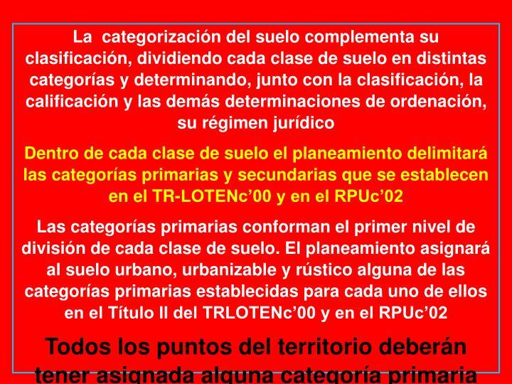 La  categorización del suelo complementa su clasificación, dividiendo cada clase de suelo en distintas categorías y determinando, junto con la clasificación, la calificación y las demás determinaciones de ordenación, su régimen jurídico