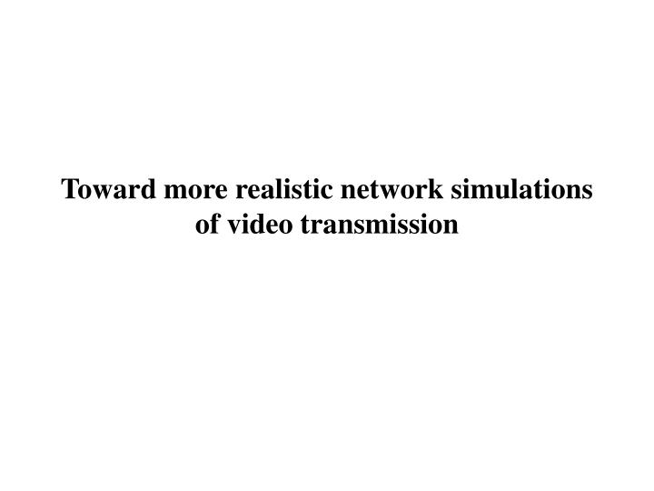 Toward more realistic network simulations of video transmission