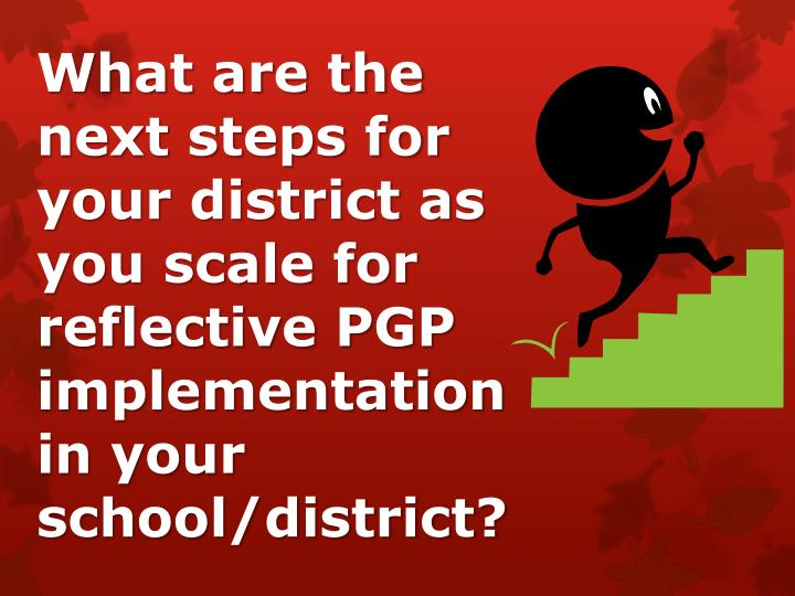 What are the next steps for your district as you scale for reflective PGP implementation in your school/district?