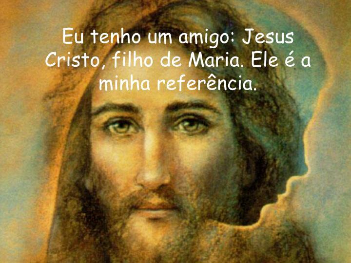 Eu tenho um amigo: Jesus Cristo, filho de Maria. Ele é a minha referência.