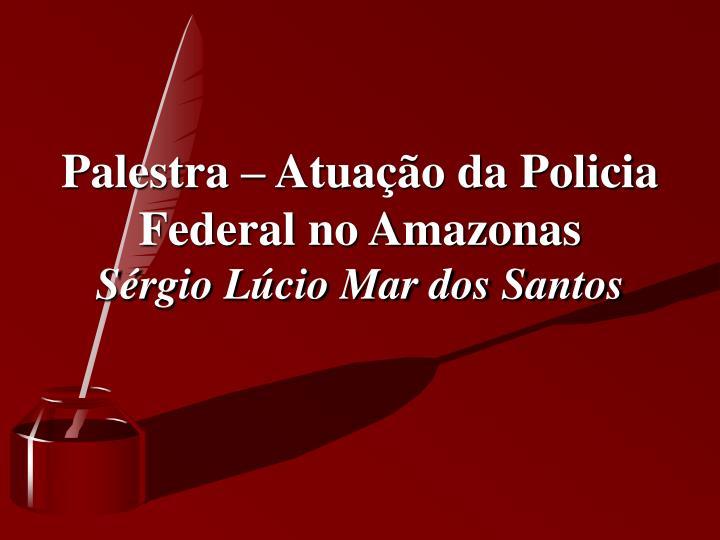 Palestra – Atuação da Policia Federal no Amazonas