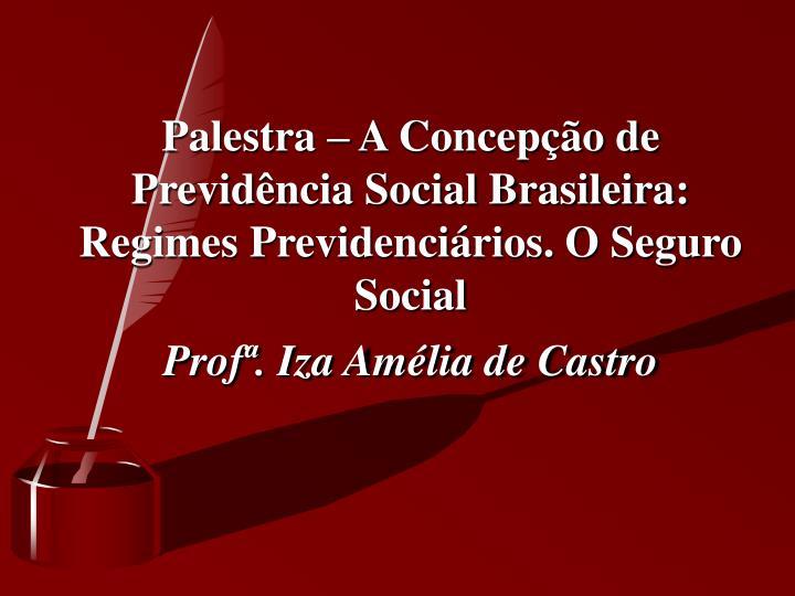 Palestra – A Concepção de Previdência Social Brasileira: Regimes Previdenciários. O Seguro Social