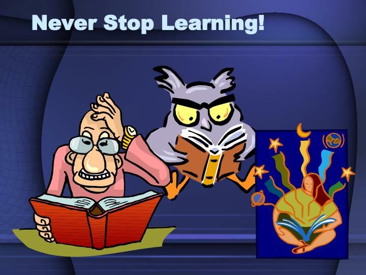Never Stop Learning!