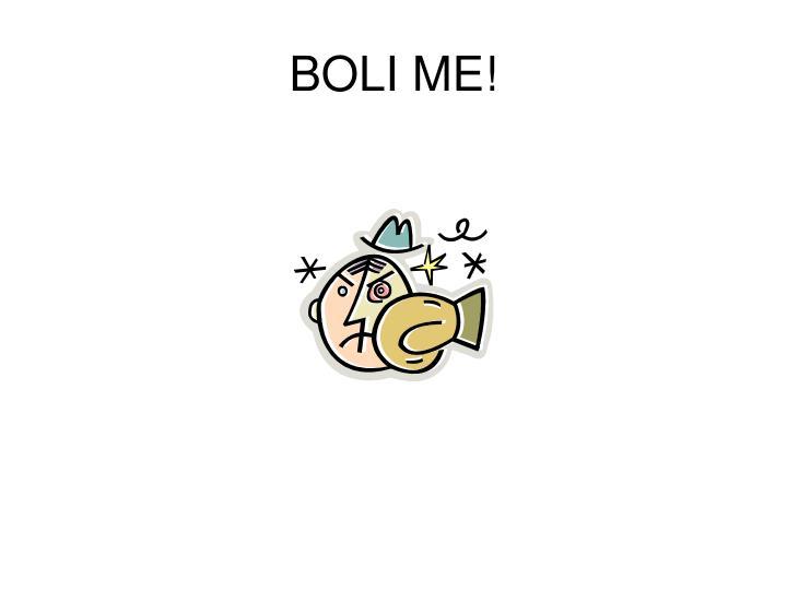 BOLI ME!