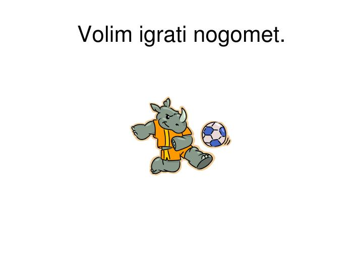 Volim igrati nogomet.