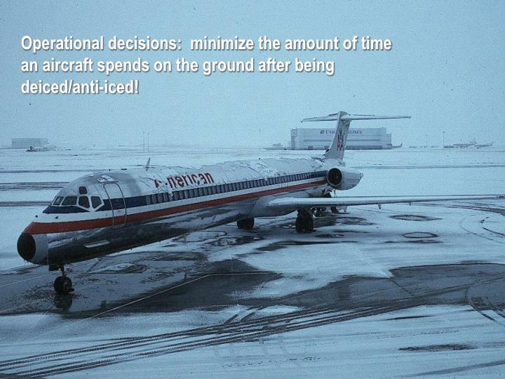 Operational decisions:  minimize the amount of time an aircraft spends on the ground after being deiced/anti-iced!