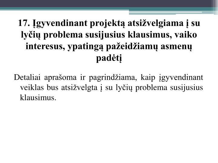 17. Įgyvendinant projektą atsižvelgiama į su lyčių problema susijusius klausimus, vaiko interesus, ypatingą pažeidžiamų asmenų padėtį