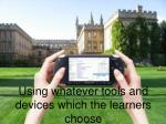 using whatever tools and devices which the learners choose