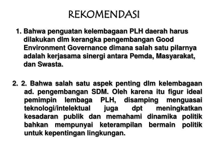 1. Bahwa penguatan kelembagaan PLH daerah harus dilakukan dlm kerangka pengembangan Good Environment Governance dimana salah satu pilarnya adalah kerjasama sinergi antara Pemda, Masyarakat, dan Swasta.