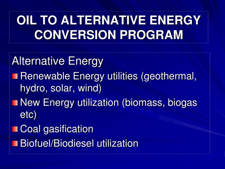 OIL TO ALTERNATIVE ENERGY CONVERSION PROGRAM