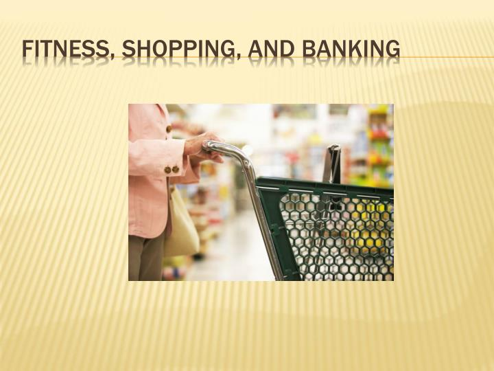 Fitness, shopping, and banking