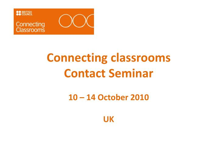 Connecting classrooms contact seminar 10 14 october 2010 uk