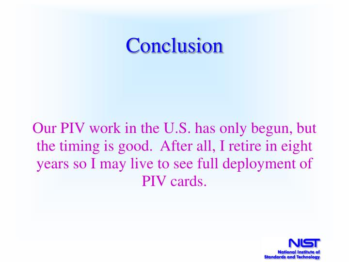 Our PIV work in the U.S. has only begun, but the timing is good.  After all, I retire in eight years so I may live to see full deployment of PIV cards.
