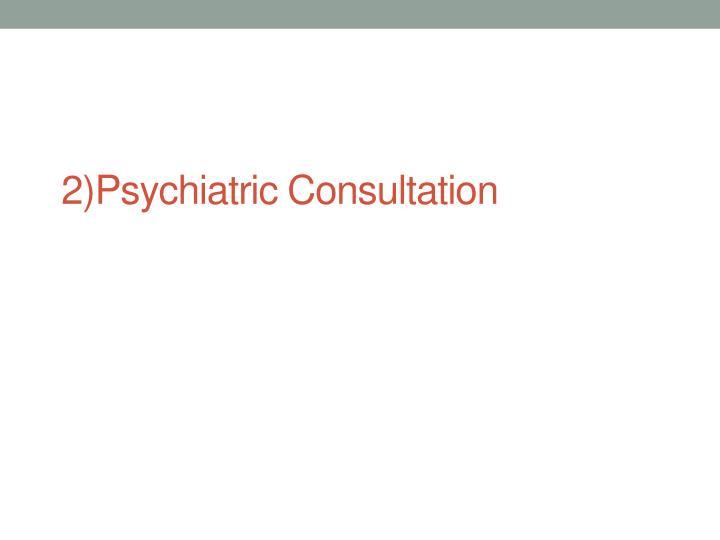 2)Psychiatric Consultation