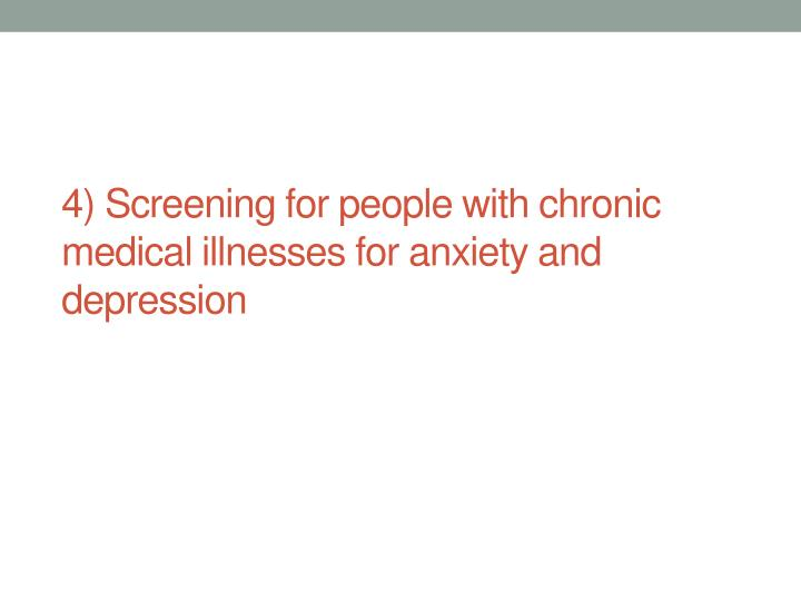 4) Screening for people with chronic medical illnesses for anxiety and depression