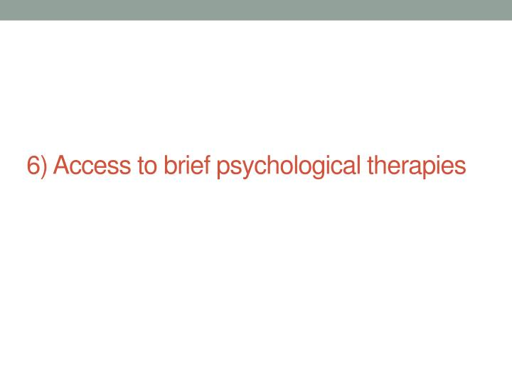 6) Access to brief psychological therapies