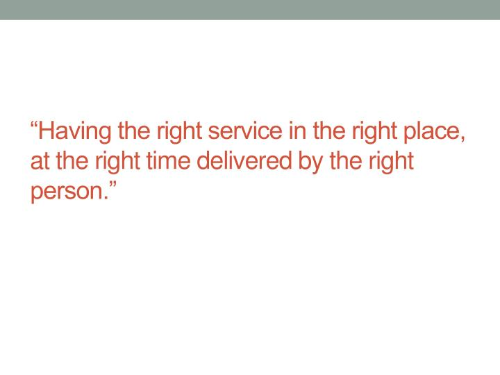 """""""Having the right service in the right place, at the right time delivered by the right person."""""""